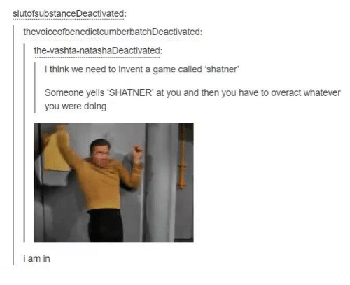 "Shatnered: slutofsubstanceDeactivated:  thevoiceofbenedictcumberbatchDeactivated:  the-vashta-natasha Deactivated:  l think we need to invent a game called 'shatner  Someone yells ""SHATNER at you and then you have to overact whatever  you were doing  i am in"