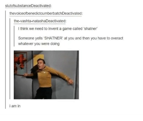 "Shatnered: slutofsubstanceDeactivated:  thevoiceofbenedictcumberbatchDeactivated:  the-vashta-natashaDeactivated:  l think we need to invent a game called 'shatner  Someone yells ""SHATNER' at you and then you have to overact  whatever you were doing  i am in"