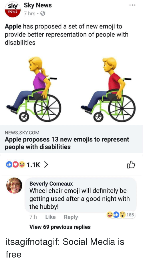 Will Definitely: sly Sky News  news  7 hrs  Apple has proposed a set of new emoji to  provide better representation of people with  disabilities  NEWS.SKY.COM  Apple proposes 13 new emojis to represent  people with disabilities   1.1K 〉  Beverly Comeaux  Wheel chair emoji will definitely be  getting used after a good night with  the hubby!  7h Like Reply  View 69 previous replies  08185 itsagifnotagif:  Social Media is free