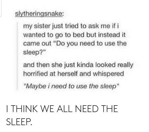 "Sleep, Ask, and Wanted: slytheringsnake:  my sister just tried to ask me if i  wanted to go to bed but instead it  came out ""Do you need to use the  sleep?""  and then she just kinda looked really  horrified at herself and whispered  ""Maybe i need to use the sleep"" I THINK WE ALL NEED THE SLEEP."