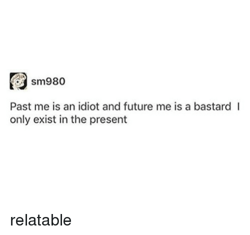 Future, Relatable, and Idiot: sm980  Past me is an idiot and future me is a bastard l  only exist in the present relatable