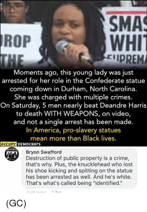 "Criming: SMA  WHI  IPREM  ROP  Moments ago, this young lady was just  arrested for her role in the Confederate statue  coming down in Durham, North Carolina.  She was charged with multiple crimes  On Saturday, 5 men nearly beat Deandre Harris  to death WITH WEAPONS, on video,  and not a single arrest has been made.  In America, pro-slavery statues  mean more than Black lives  Bryon Swafford  Destruction of public property is a crime,  that's why. Plus, the knucklehead who lost  his shoe kicking and spitting on the statue  has been arrested as well. And he's white.  That's what's called being ""identified."" (GC)"