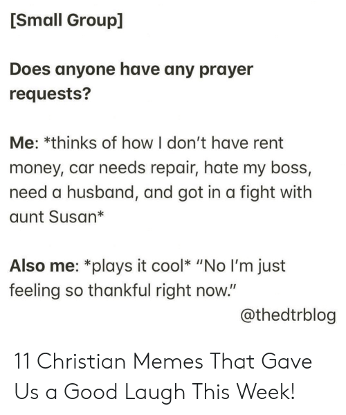 "Memes, Money, and Cool: [Small Group]  Does anyone have any prayer  requests?  Me: *thinks of how I don't have rent  money, car needs repair, hate my boss,  need a husband, and got in a fight with  aunt Susan*  Also me: *plays it cool* ""No I'm just  feeling so thankful right now.""  @thedtrblog 11 Christian Memes That Gave Us a Good Laugh This Week!"