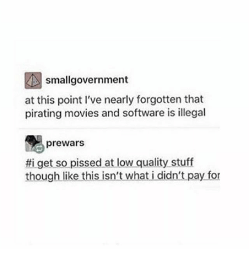 lowed: smallgovernment  at this point I've nearly forgotten that  pirating movies and software is illegal  prewars  get so pissed at low quality stuff  though like this isn't what i didn't pay for