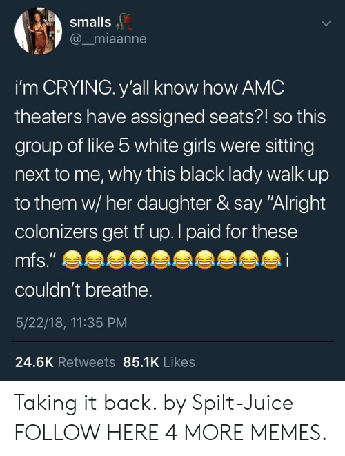 "Crying, Dank, and Girls: smalls  @_miaanne  i'm CRYING. y'all know how AMC  theaters have assigned seats?! so this  group of like 5 white girls were sitting  next to me, why this black lady walk up  to them w/ her daughter & say ""Alright  colonizers get tf up. I paid for these  mfs."" e  i  couldn't breathe.  5/22/18, 11:35 PM  24.6K Retweets 85.1K Likes Taking it back. by Spilt-Juice FOLLOW HERE 4 MORE MEMES."