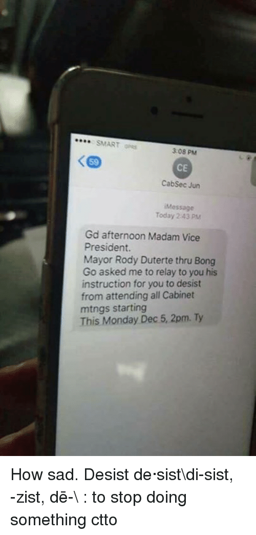 relay: SMART  3:08 PM  CE  Cabsec Jun  Message  Today 2 43 PM  Gd afternoon Madam Vice  President.  Mayor Rody Duterte thru Bong  Go asked me to relay to you his  instruction for you to desist  from attending all Cabinet  mtngs starting  This Monday Dec 5, 2pm. Ty How sad.   Desist de·sist\di-ˈsist, -ˈzist, dē-\ : to stop doing something  ctto