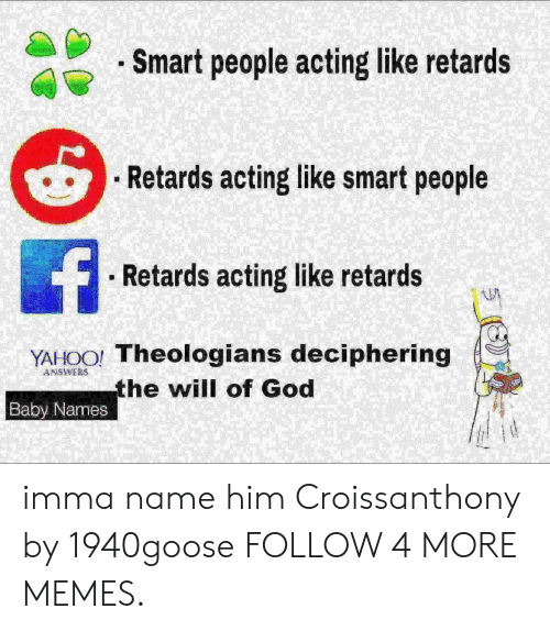 retards: . Smart people acting like retards  Retards acting like smart people  f  Retards acting like retards  YAHOO! Theologians deciphering  the will of God  ANSWERS  Baby Names imma name him Croissanthony by 1940goose FOLLOW 4 MORE MEMES.