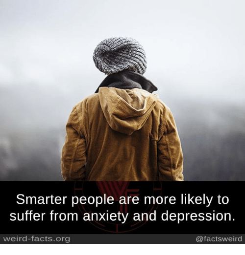 Facts, Memes, and Weird: Smarter people are more likely to  suffer from anxiety and depression.  weird-facts.org  @factsweird