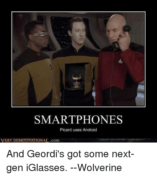 picard: SMARTPHONES  Picard uses Android  VERY DEMOTIVATIONAL .com And Geordi's got some next-gen iGlasses.  --Wolverine