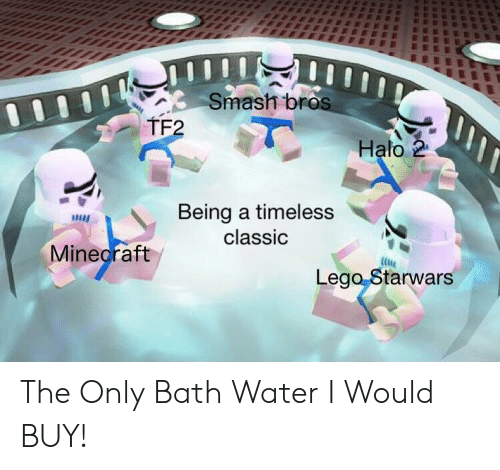 Smash Bros: Smash bros  TF2  Halo 2  Being a timeless  classic  Minecraft  Lego Starwars The Only Bath Water I Would BUY!