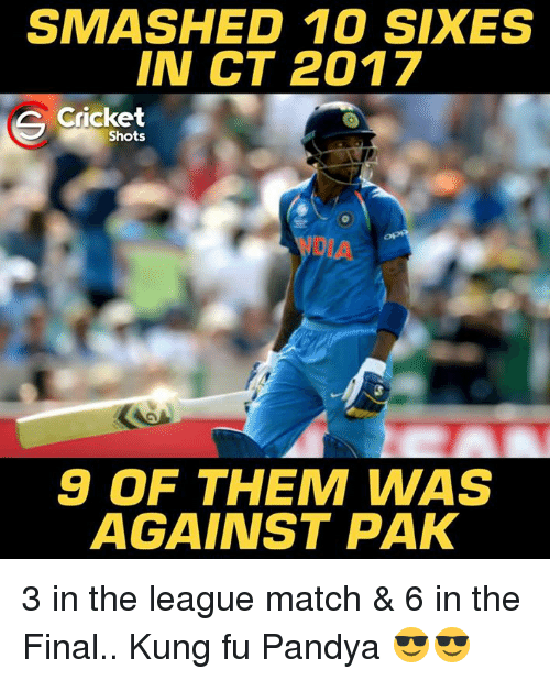 Kungs: SMASHED 10 SIX ES  IN CT 2017  Cricket  Shots  9 OF THEM WAS  AGAINST PAK 3 in the league match & 6 in the Final.. Kung fu Pandya 😎😎