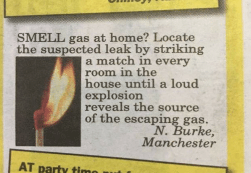 Party, Smell, and Home: SMELL gas at home? Locate  the suspected leak by striking  a match in every  room in the  house until a loud  explosion  reveals the source  of the escaping gas.  N. Burke,  Manchester  AT party timo