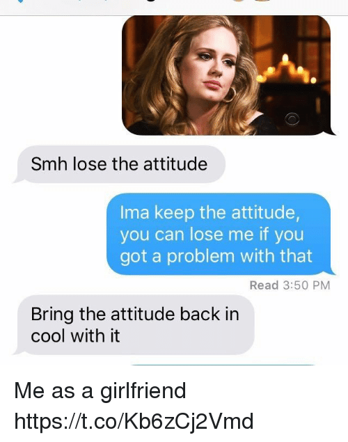 withings: Smh lose the attitude  Ima keep the attitude,  you can lose me if you  got a problem with that  Read 3:50 PM  Bring the attitude back in  cool with it Me as a girlfriend https://t.co/Kb6zCj2Vmd
