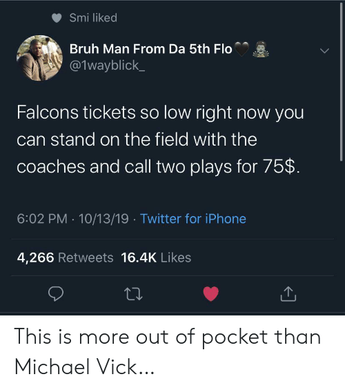 smi: Smi liked  Bruh Man From Da 5th Flo  @1wayblick  Falcons tickets so low right now you  can stand on the field with the  coaches and call two plays for 75$  6:02 PM 10/13/19 Twitter for iPhone  4,266 Retweets 16.4K Likes This is more out of pocket than Michael Vick…