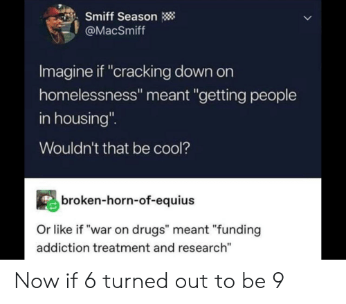 """housing: Smiff Season  @MacSmiff  Imagine if """"cracking down on  homelessness"""" meant """"getting people  in housing""""  Wouldn't that be cool?  broken-horn-of-equius  Or like if """"war on drugs"""" meant """"funding  addiction treatment and research"""" Now if 6 turned out to be 9"""