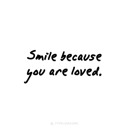 Smile, You, and Because: Smile because  you are loved.  @_TYPELIKEAGIRL