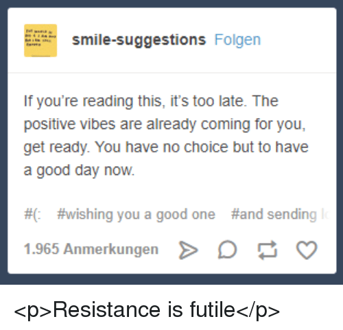 positive vibes: smile-suggestions Folgen  If you're reading this, it's too late. The  positive vibes are already coming for you,  get ready. You have no choice but to have  a good day now.  #0  # wishing you a good one  #and sending  1.965 Anmerkungen D <p>Resistance is futile</p>