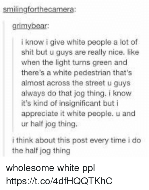 Memes, Shit, and White People: smilingforthecamera:  grimy bear:  i know i give white people a lot of  shit but u guys are really nice. like  when the light turns green and  there's a white pedestrian that's  almost across the street u guys  always do that jog thing. iknow  it's kind of insignificant but i  appreciate it white people.  u and  ur half jog thing.  i think about this post every time i do  the half jog thing wholesome white ppl https://t.co/4dfHQQTKhC