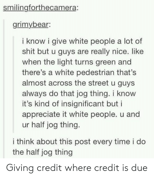 Shit, White People, and Appreciate: smilingforthecamera:  grimybear  i know i give white people a lot of  shit but u guys are really nice. like  when the light turns green and  there's a white pedestrian that's  almost across the street u guys  always do that jog thing. i know  it's kind of insignificant but i  appreciate it white people. u and  ur half jog thing.  i think about this post every time i do  the half jog thing Giving credit where credit is due