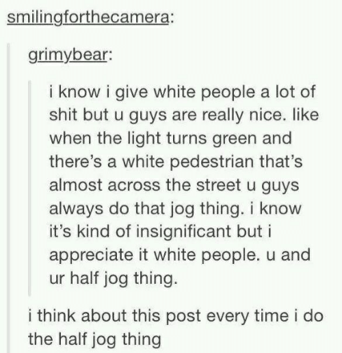 Shit, White People, and Appreciate: smilingforthecamera:  grimybear:  i know i give white people a lot of  shit but u guys are really nice. like  when the light turns green and  there's a white pedestrian that's  almost across the street u guys  always do that jog thing. i know  it's kind of insignificant but i  appreciate it white people. u and  ur half jog thing.  i think about this post every time i do  the half jog thing