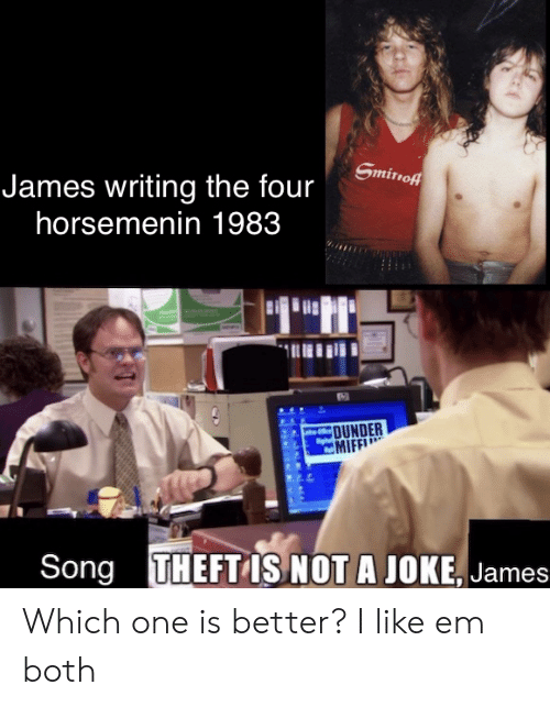 smirnoff: Smirnoff  James writing the four  horsemenin 1983  AC  OUNDER  MIFF  THEFT IS NOT A JOKE, James  Song Which one is better? I like em both