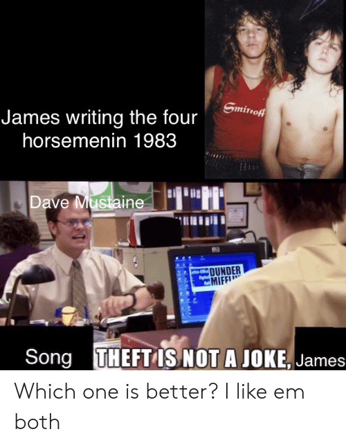 smirnoff: Smirnoff  James writing the four  horsemenin 1983  Dave Mustaine  AC  OUNDER  MIFF  THEFT IS NOT A JOKE, James  Song Which one is better? I like em both