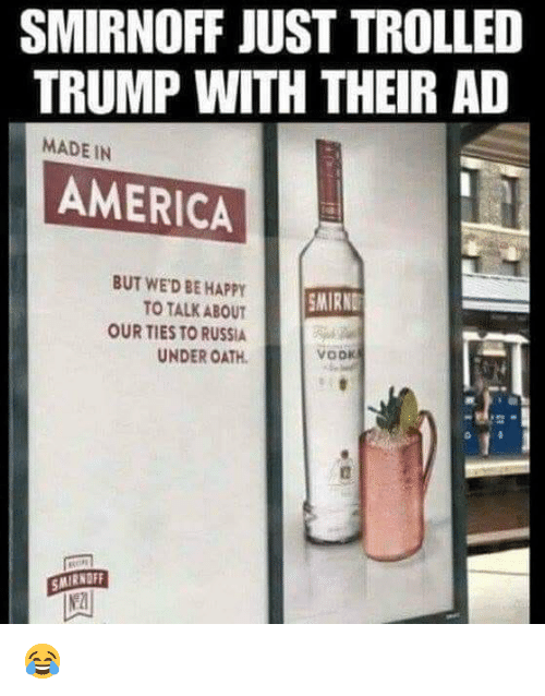 America, Happy, and Russia: SMIRNOFF JUST TROLLED  TRUMP WITH THEIR AD  MADE IN  AMERICA  BUT WED BE HAPPY  TO TALK ABOUT  OUR TIES TO RUSSIA  UNDER OATH  SMIRND  vook  SMIRNOFF 😂