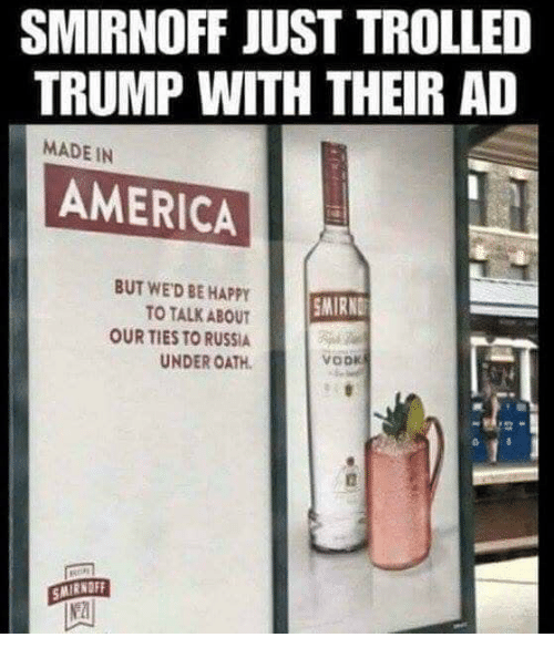 smirnoff: SMIRNOFF JUST TROLLED  TRUMP WITH THEIR AD  MADE IN  AMERICA  BUT WED BE HAPPY  TO TALK ABOUT  OUR TIES TO RUSSIA  UNDER OATH  MIRND