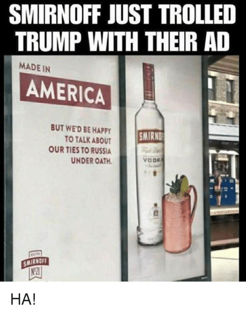smirnoff: SMIRNOFF JUST TROLLED  TRUMP WITH THEIR AD  MADE IN  AMERICAL  BUT WED BE HAPPY  TO TALK ABOUT  OUR TIES TO RUSSIA  UNDER OATH  MIRND  MIRNOFF  2 HA!