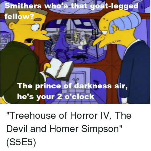 "Homer Simpson: Smithers who's that goat-legged  fellow  TAMNor  The prince of darkness sir,  he's your 2 o'clock ""Treehouse of Horror IV, The Devil and Homer Simpson""  (S5E5)"