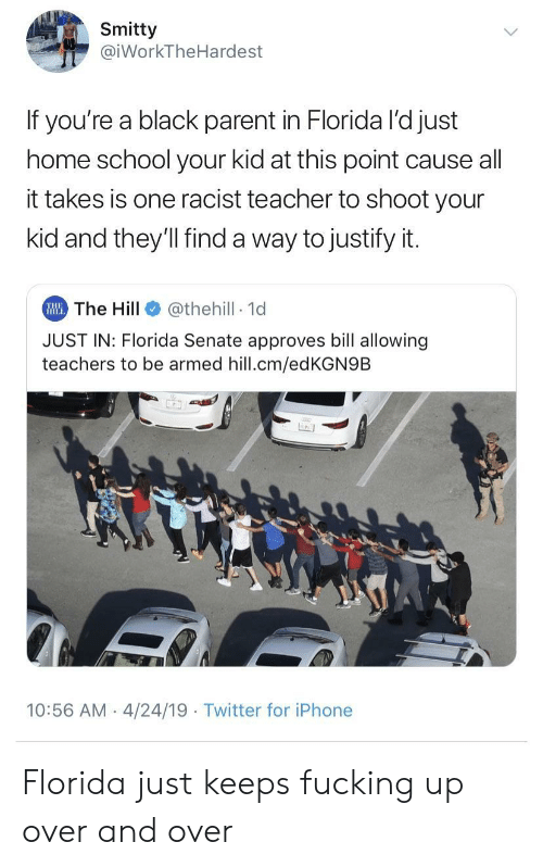 Fucking, Iphone, and School: Smitty  iWorkTheHardest  If you're a black parent in Florida l'd just  home school your kid at this point cause all  it takes is one racist teacher to shoot your  kid and they'll find a way to justify it.  The Hill  JUST IN: Florida Senate approves bill allowing  @thehill 1d  teachers to be armed hill.cm/edKGN9B  10:56 AM 4/24/19 Twitter for iPhone Florida just keeps fucking up over and over