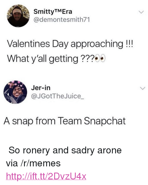 """jer: Smitty TMEra  @demontesmith71  Valentines Day approaching!  What y'all getting ???  Jer-in  @JGotTheJuice  A snap from Team Snapchat <p>♫ So ronery and sadry arone ♪ via /r/memes <a href=""""http://ift.tt/2DvzU4x"""">http://ift.tt/2DvzU4x</a></p>"""