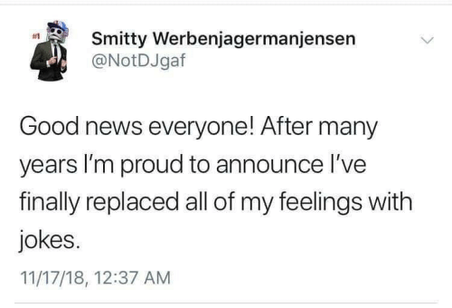 News, Good, and Jokes: Smitty Werbenjagermanjensen  @NotDJgaf  #1  Good news everyone! After many  years I'm proud to announce l've  finally replaced all of my feelings with  jokes.  11/17/18, 12:37 AM