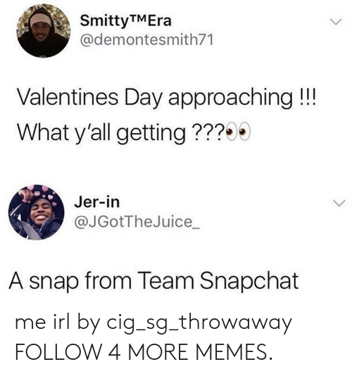 jer: SmittyTMEra  @demontesmith71  Valentines Day approaching!!!  What y'all getting???0  Jer-in  @JGotTheJuice  A snap from Team Snapchat me irl by cig_sg_throwaway FOLLOW 4 MORE MEMES.