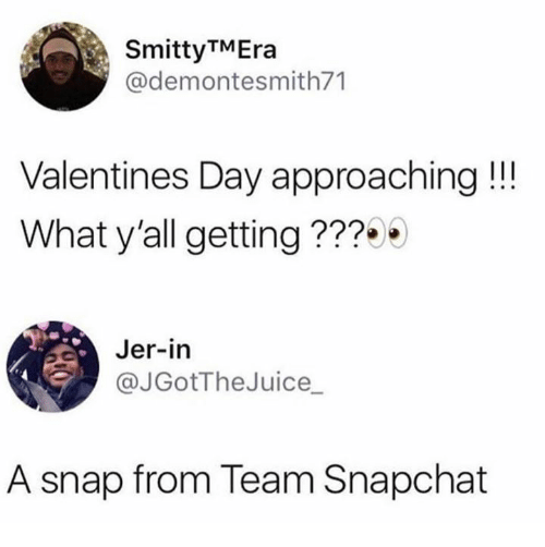 jer: SmittyTMEra  @demontesmith71  Valentines Day approaching !!!  What y'all getting ???  Jer-in  @JGotTheJuice_  A snap from Team Snapchat