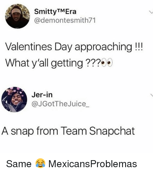 jer: SmittyTMEra  @demontesmith71  Valentines Day approaching!!  What y'all getting???9  Jer-in  @JGotTheJuice  A snap from Team Snapchat Same 😂 MexicansProblemas