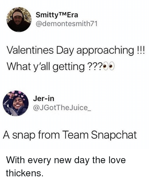 Funny, Love, and Snapchat: SmittyTMEra  @demontesmith71  Valentines Day approaching!!  What y'all getting ???  Jer-in  @JGotTheJuice  A snap from Team Snapchat With every new day the love thickens.