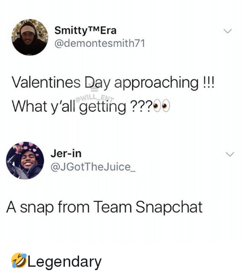 jer: SmittyTMEra  @demontesmith71  Valentines Day approaching!!!  What y'all getting ???  Jer-in  @JGotTheJuice  A snap from Team Snapchat 🤣Legendary