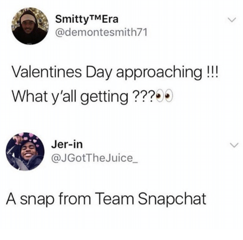 jer: SmittyTMEra  @demontesmith71  Valentines Day approaching!!!  What y'all getting ???  Jer-in  JGotTheJuice_  A snap from Team Snapchat