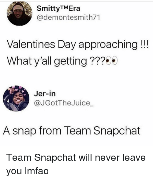 jer: SmittyTMEra  @demontesmith71  Valentines Day approaching!!  What y'all getting ???  Jer-in  @JGotTheJuice_  A snap from Team Snapchat Team Snapchat will never leave you lmfao