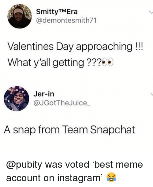jer: SmittyTMEra  @demontesmith71  Valentines Day approaching!!  What y'all getting???  Jer-in  ( @JGotTheJuice_  A snap from Team Snapchat @pubity was voted 'best meme account on instagram' 😂