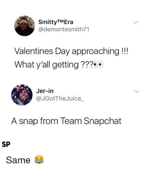 jer: SmittyTMEra  @demontesmith71  Valentines Day approaching!!!  What y'all getting ???  Jer-in  @JGotTheJuice_  A snap from Team Snapchat  SP Same 😂