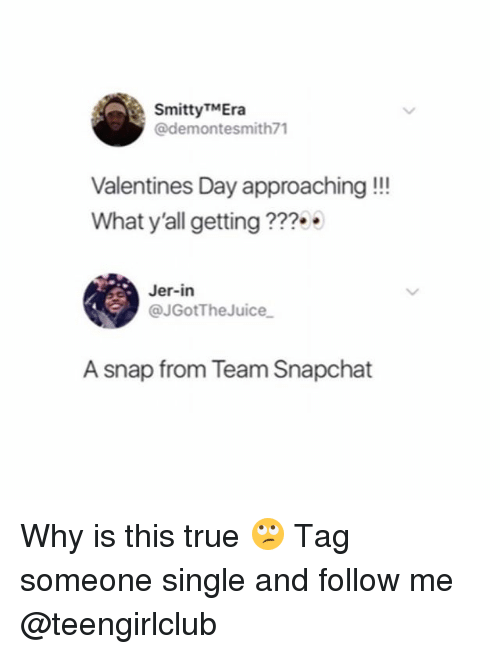 jer: SmittyTMEra  @demontesmith71  Valentines Day approaching!!!  What y'all getting ??  Jer-in  @JGotTheJuice  A snap from Team Snapchat Why is this true 🙄 Tag someone single and follow me @teengirlclub