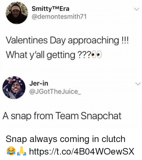 jer: SmittyTMEra  @demontesmith71  Valentines Day approaching!!  What y'all getting ???  Jer-in  @JGotTheJuice_  A snap from Team Snapchat Snap always coming in clutch 😂🙏 https://t.co/4B04WOewSX