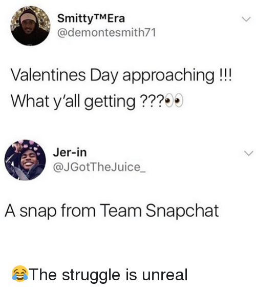jer: SmittyTMEra  @demontesmith71  Valentines Day approaching !!!  What y'all getting???  Jer-in  @JGotTheJuice_  A snap from Team Snapchat 😂The struggle is unreal