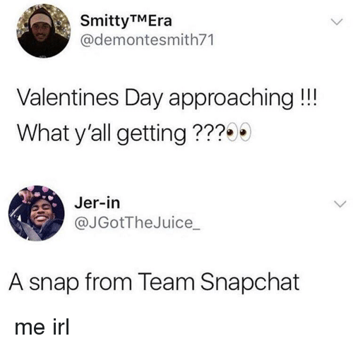 jer: SmittyTMEra  @demontesmith71  Valentines Day approaching!!!  What y'all getting ???  Jer-in  @JGotTheJuice_  A snap from Team Snapchat me irl
