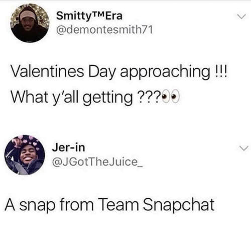 jer: SmittyTMEra  @demontesmith71  Valentines Day approaching!!!  What y'all getting ???  Jer-in  @JGotTheJuice_  A snap from Team Snapchat