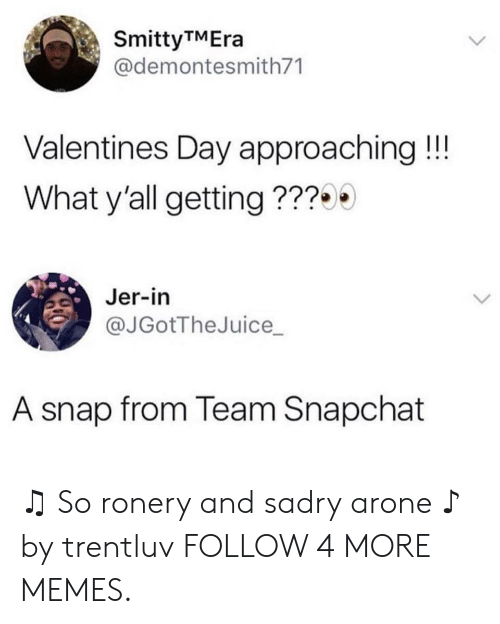 jer: SmittyTMEra  @demontesmith71  Valentines Day approaching !!!  What y'all getting???  Jer-in  @JGotTheJuice  A snap from Team Snapchat ♫ So ronery and sadry arone ♪ by trentluv FOLLOW 4 MORE MEMES.