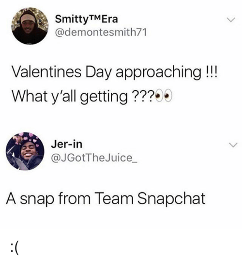 jer: SmittyTMEra  @demontesmith71  Valentines Day approaching!!!  What y'all getting???  Jer-in  e @JGotTheJuice_  A snap from Team Snapchat :(