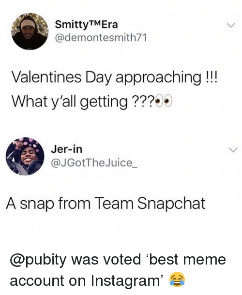 jer: SmittyTMEra  @demontesmith71  Valentines Day approaching!!!  What y'all getting???  Jer-in  @JGotTheJuice_  A snap from Team Snapchat @pubity was voted 'best meme account on Instagram' 😂